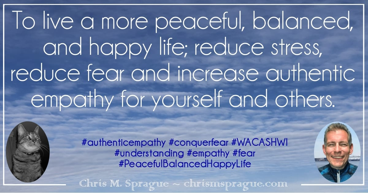 To live a more peaceful, balanced, and happy life; reduce stress, reduce fear, and increase authentic empathy for yourself and others. Chris M. Sprague, WACASHWI, Beat Fear, Authentic Empathy